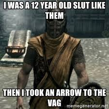 12 Year Old Slut Meme - i was a 12 year old slut like them then i took an arrow to the vag