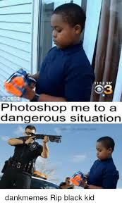 Black Kid Memes - o3 cbs3 photoshop me to a dangerous situation dankmemes rip black