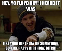 Science Birthday Meme - hey yo floyd day i heard it was like your birthday or something