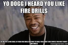Fire Drill Meme - yo dogg i heard you like fire drills so we put a fire drill in