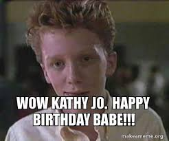 Kathy Meme - wow kathy jo happy birthday babe make a meme