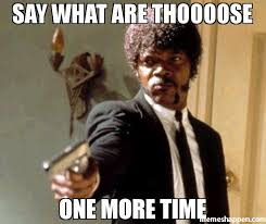 What Are Memes - say what are thoooose one more time meme say that again i dare
