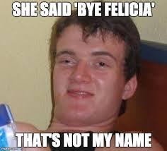 she said bye felicia that s not my name meme