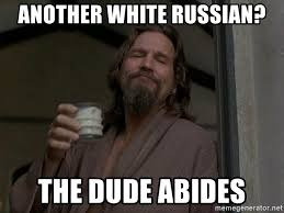 White Russian Meme - another white russian the dude abides the dude abides meme