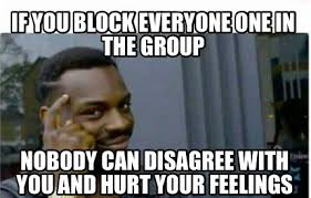 Who Hurt You Meme - meme creator if you block everyone one in the group nobody can