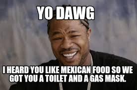 Mexican Food Memes - meme creator yo dawg i heard you like mexican food so we got you