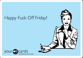 Fuck Off Memes - happy fuck off friday encouragement ecard