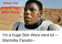 Star Wars Nerd Meme - when the director says water break i m a huge star wars nerd lol