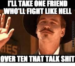 Talk Shit Meme - tll take one friend who llficht like hell over ten that talk shit