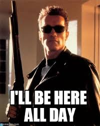 All Day Meme - i ll be here all day terminator 2 meme on memegen