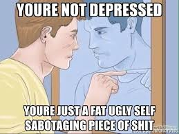 Meme Depressed Guy - youre not depressed youre just a fat ugly self sabotaging piece of
