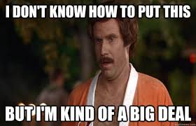 Ron Burgundy Memes - ron burgundy meme i don t know how to put this but i m kind of a
