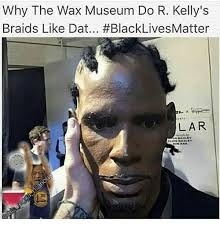 R Kelly Memes - why the wax museum do r kelly s braids like dat blacklivesmatter