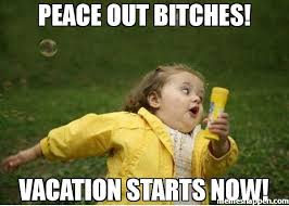 On Vacation Meme - peace out bitches vacation starts now meme chubby bubbles girl