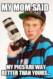 Meme Photographer - meme maker my mom said my pics are way better than yours