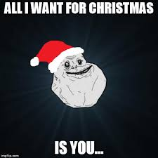All I Want For Christmas Is You Meme - forever alone christmas latest memes imgflip