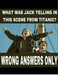 Titanic Meme - what was jack yelling in this scene from titanic wrong answers