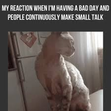 Small Talk Meme - mrw i m having a bad day and people make small talk by
