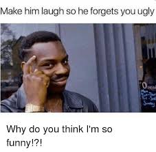 How To Make Funny Memes - make him laugh so he forgets you ugly peni why do you think i m so