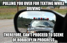 Texting While Driving Meme - pulling you over for texting while driving therefore can t proceed