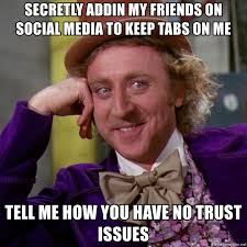 No Trust Meme - secretly addin my friends on social media to keep tabs on me tell me