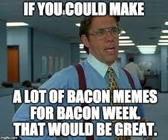 Bacon Memes - if you could make a lot of bacon memes for bacon week that would