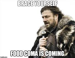Food Coma Meme - brace yourselves x is coming meme imgflip