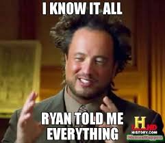 Ryan Memes - i know it all ryan told me everything meme ancient aliens 55171