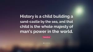 heraclitus quote u201chistory is a child building a sand castle by