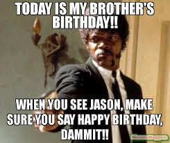 Make A Birthday Meme - today is my brother s birthday when you see jason make sure you