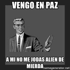 Aliens Guy Meme Generator - vengo en paz a mi no me jodas alien de mierda kill yourself guy