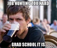 Job Hunting Meme - job hunting too hard grad school it is make a meme