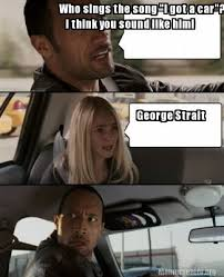 George Strait Meme - meme creator who sings the song i got a car i think you sound