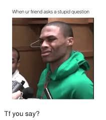 Tf Meme - when ur friend asks a stupid question tf you say meme on me me