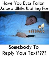 Waiting For Text Meme - have you ever fallen asleep while waiting for ofeelings ws feelings