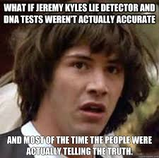 Lie Detector Meme - what if jeremy kyles lie detector and dna tests weren t actually