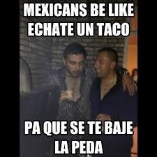 Drunk Mexican Meme - mexicans be like echate un taco pa que se te baje la peda