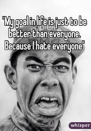 I Hate Everyone Meme - my goal in life is just to be better than everyone because i hate