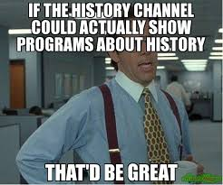 History Channel Memes - if the history channel could actually show programs about history