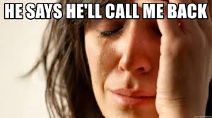 First World Problem Meme Generator - he says he ll call me back first world problem meme generator
