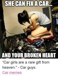 Broken Car Meme - she can fixacar 2nyce and your broken heart car girls are a rare