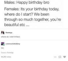 Funny Birthday Memes Tumblr - males happy birthday bro females its your birthday today where do i