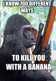 Gorilla Warfare Meme - i know 700 different ways to kill you with a banana gorilla