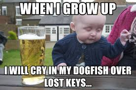 Lost Keys Meme - when i grow up i will cry in my dogfish over lost keys drunk