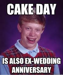 Wedding Anniversary Meme - cake day is also ex wedding anniversary bad luck brian quickmeme