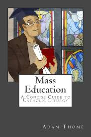 mass education a concise guide to catholic liturgy adam thomé