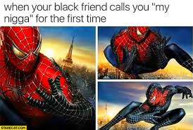 Spider Man Meme - when your black friend calls you my nigga for the first time