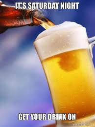 Saturday Night Meme - it s saturday night get your drink on ameristralia beer make a meme