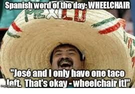 Spanish Memes - spanish word of the day wheelchair jose and i only have onetaco eft