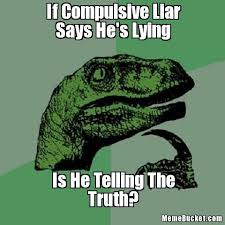 Compulsive Liar Memes - if compulsive liar says he s lying create your own meme